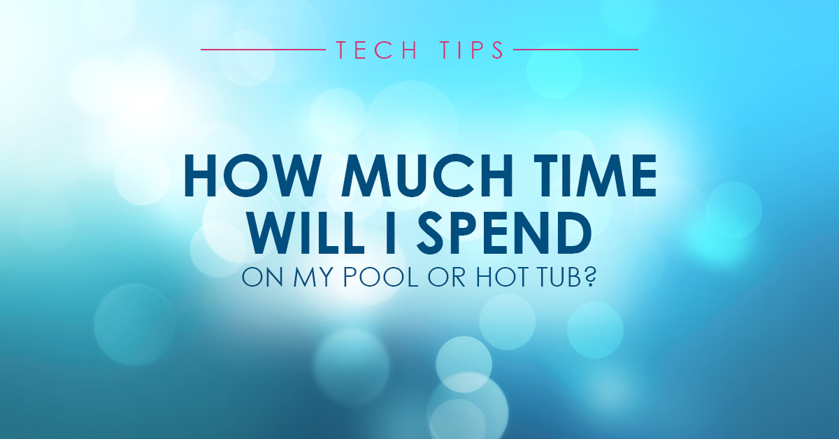 HOW MUCH TIME WILL I SPEND ON MY POOL AND HOT TUB?